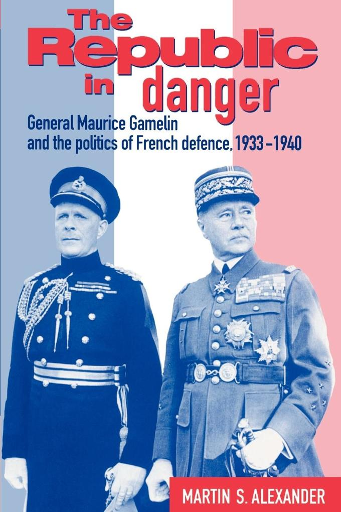 The Republic in Danger: General Maurice Gamelin and the Politics of French Defence, 1933 1940 als Buch