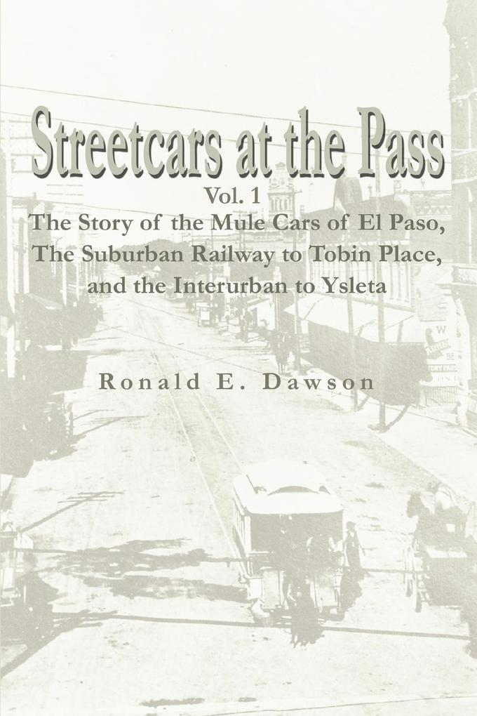 Streetcars at the Pass, Vol. 1: The Story of the Mule Cars of El Paso, the Suburban Railway to Tobin Place, and the Interurban to Ysleta als Taschenbuch
