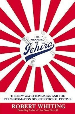 The Meaning of Ichiro: The New Wave from Japan and the Transformation of Our National Pastime als Buch