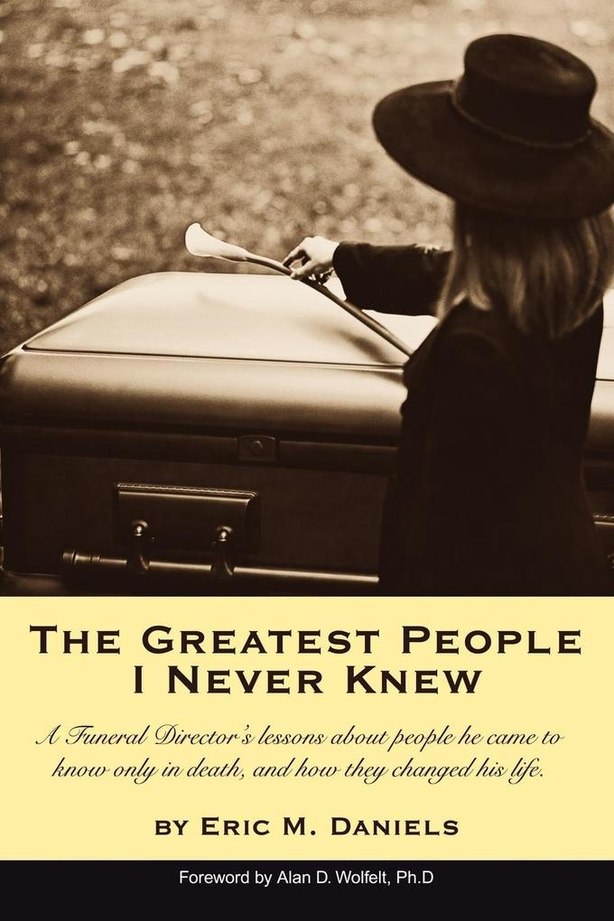 The Greatest People I Never Knew: A Funeral Director's Lessons about People He Came to Know Only in Death, and How They Changed His Life als Taschenbuch