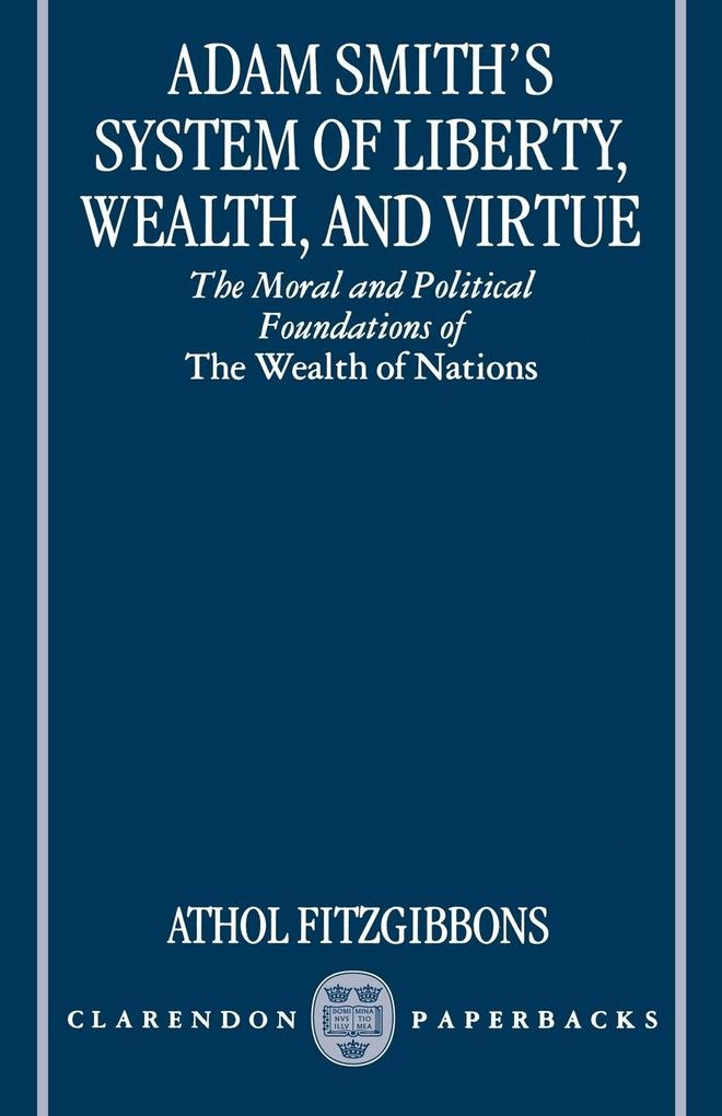 Adam Smith's System of Liberty, Wealth, and Virtue: The Moral and Political Foundations of the Wealth of Nations als Buch