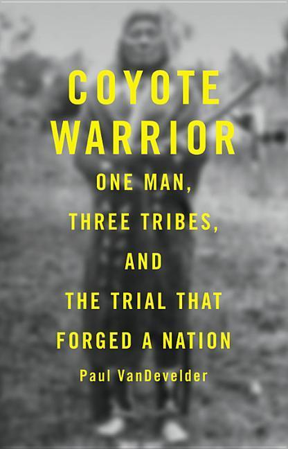 Coyote Warrior: One Man, Three Tribes, and the Trial That Forged a Nation als Buch