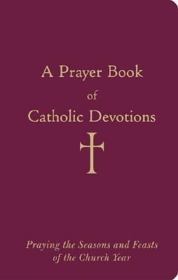 A Prayer Book of Catholic Devotions: Praying the Seasons and Feasts of the Church Year als Buch