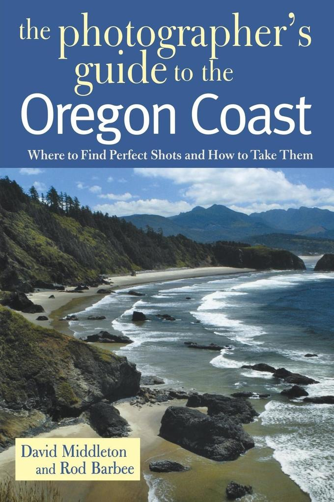 Photographer's Guide to the Oregon Coast: Where to Find Perfect Shots and How to Take Them als Taschenbuch
