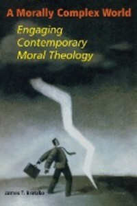 A Morally Complex World: Engaging Contemporary Moral Theology als Taschenbuch