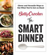 Betty Crocker the Smart Dinner: Clever and Versatile Ways to Use What You've Got on Hand