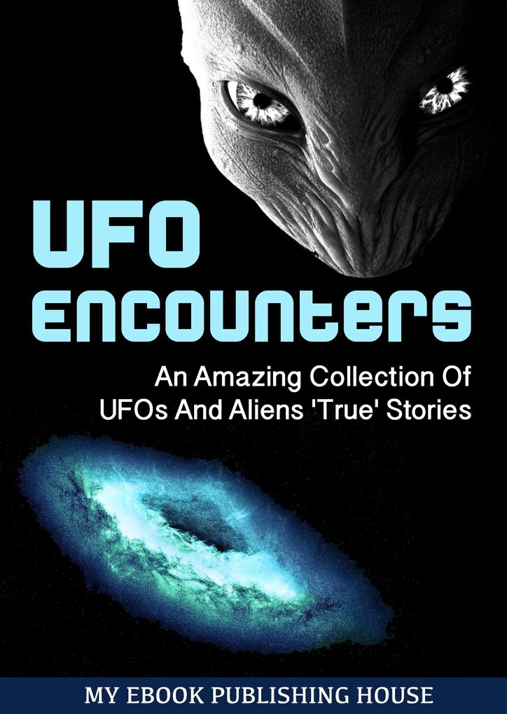 UFO Encounters: An Amazing Collection Of UFOs A...