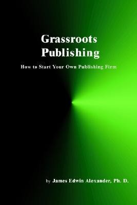 Grassroots Publishing: How to Start Your Own Publishing Firm als Taschenbuch