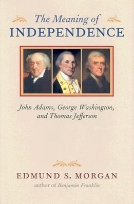 The Meaning of Independence: John Adams, George Washington, and Thomas Jefferson als Buch