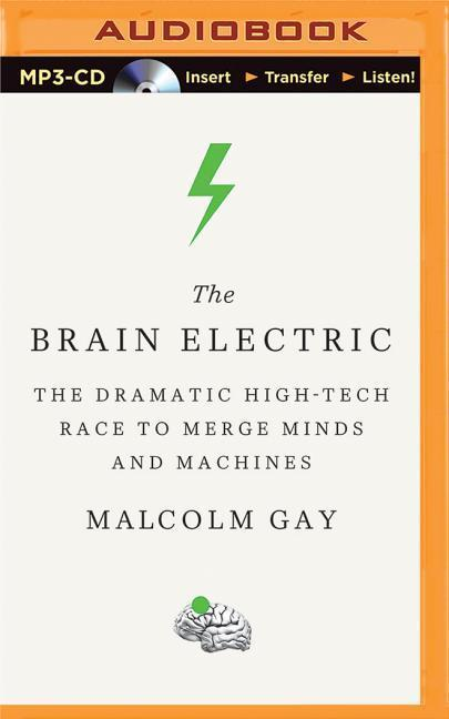 The Brain Electric: The Dramatic High-Tech Race to Merge Minds and Machines als Hörbuch CD