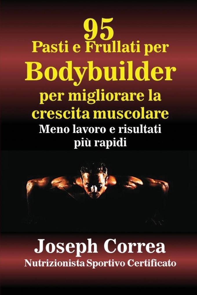 95 Ricette Di Pasti E Frullati Per Bodybuilder Per Aumentare La Massa Muscolare: Meno Lavoro E Risultati Più Veloci als Taschenbuch