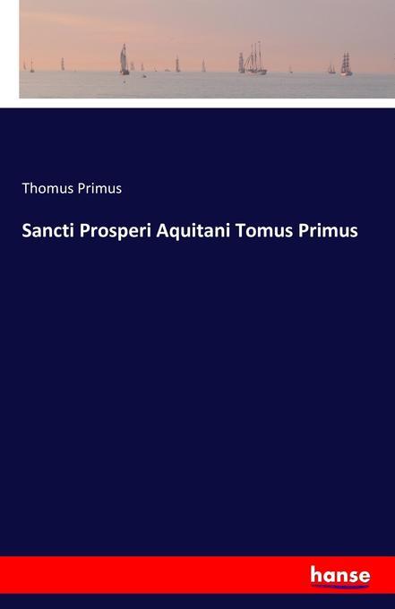 Sancti Prosperi Aquitani Tomus Primus als Buch ...