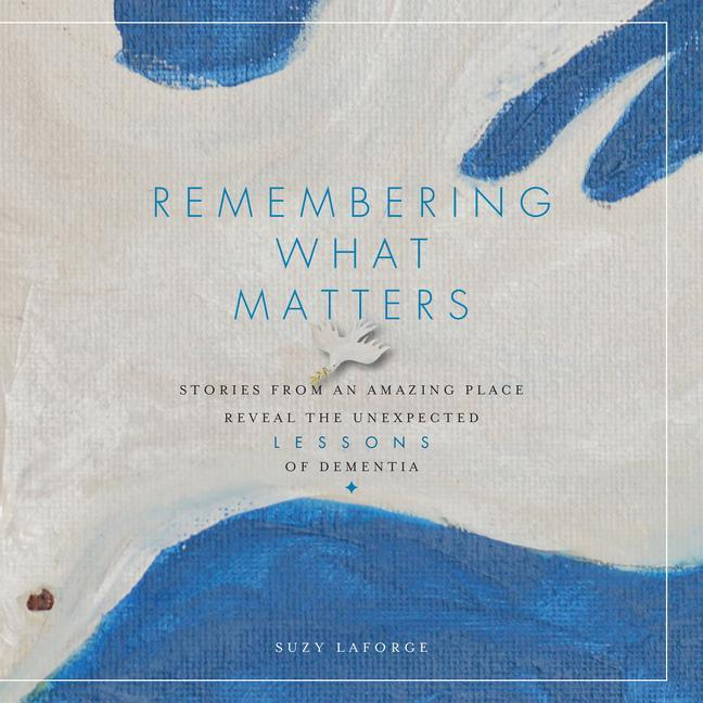 Remembering What Matters: Stories from an Amazing Place Reveal the Unexpected Lessons of Dementia als Buch (gebunden)