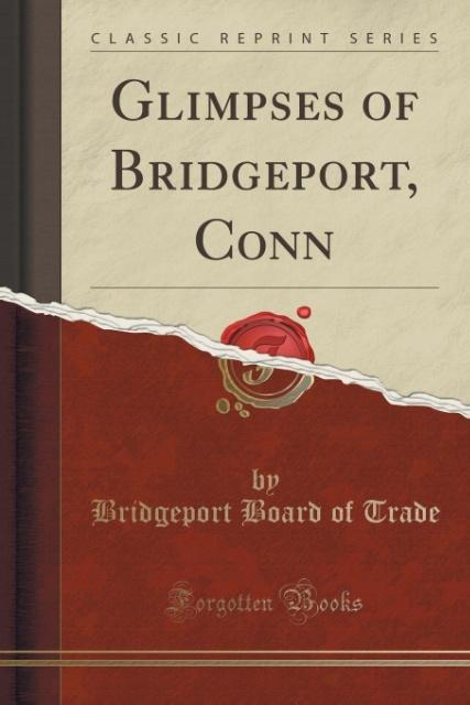 Glimpses of Bridgeport, Conn (Classic Reprint) ...