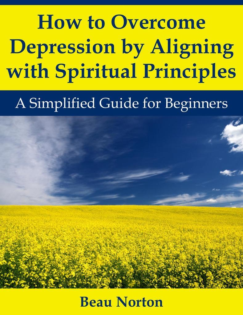 How to Overcome Depression by Aligning with Spiritual Principles: A Simplified Guide for Beginners als eBook epub