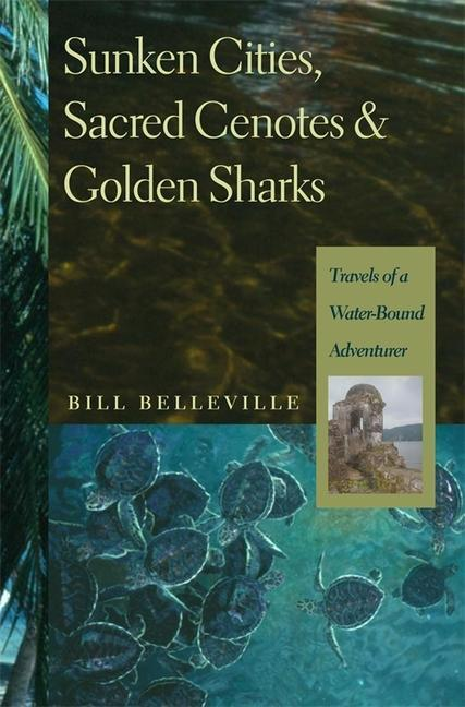 Sunken Cities, Sacred Cenotes, and Golden Sharks: Travels of a Water-Bound Adventurer als Buch