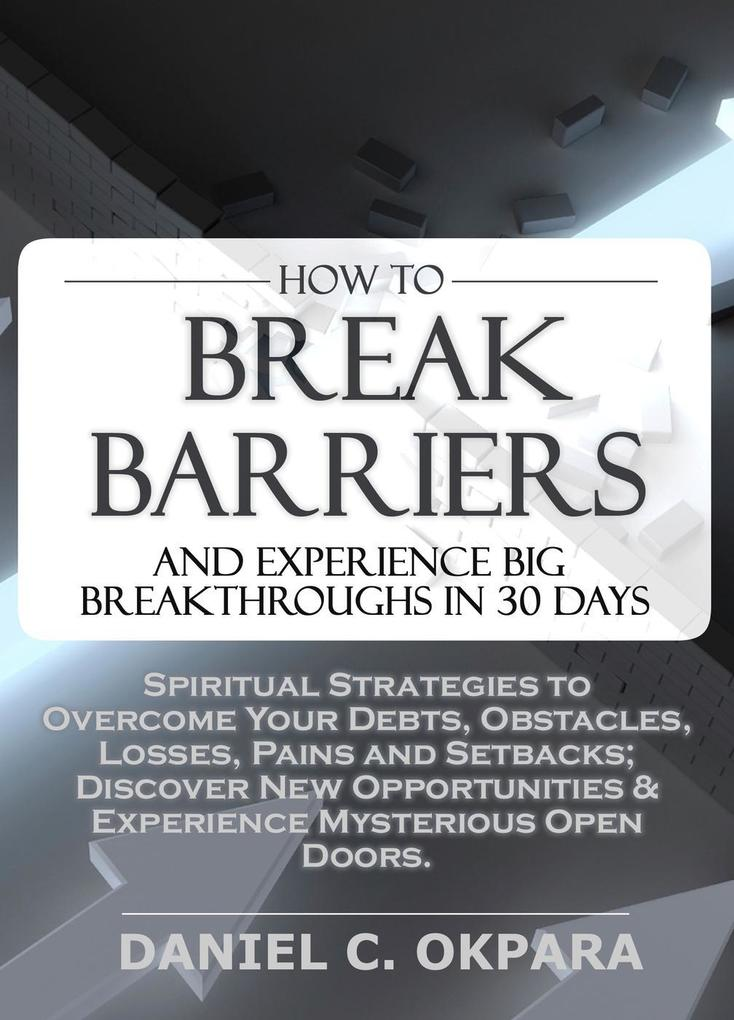 How to Break Barriers and Experience Big Breakthroughs in 30 Days | Spiritual Strategies to Overcome Your Debts, Obstacles, Losses, Pains and Setbacks & Discover New Opportunities als eBook epub