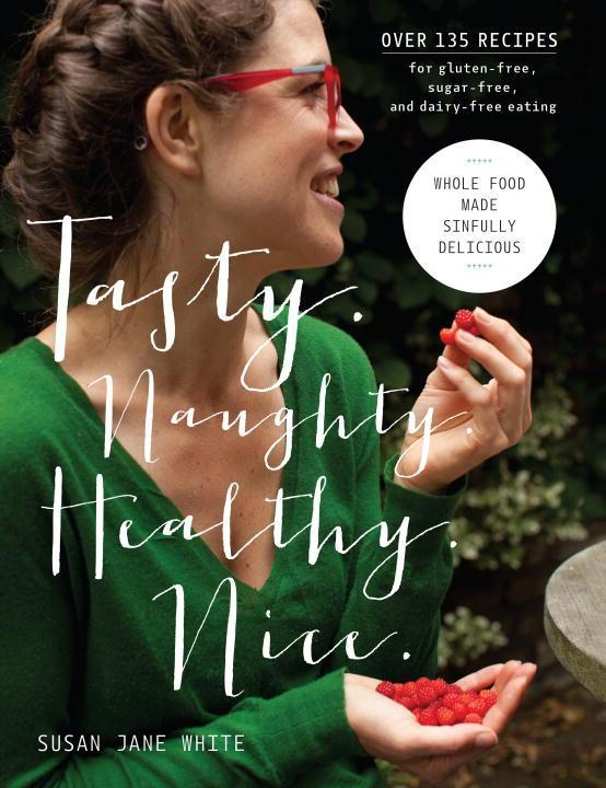 Tasty. Naughty. Healthy. Nice.: Whole Food Made Sinfully Delicious-Over 135 Recipes for Wheat-Free, Sugar-Free, and Dairy-Free Eating als Buch (gebunden)