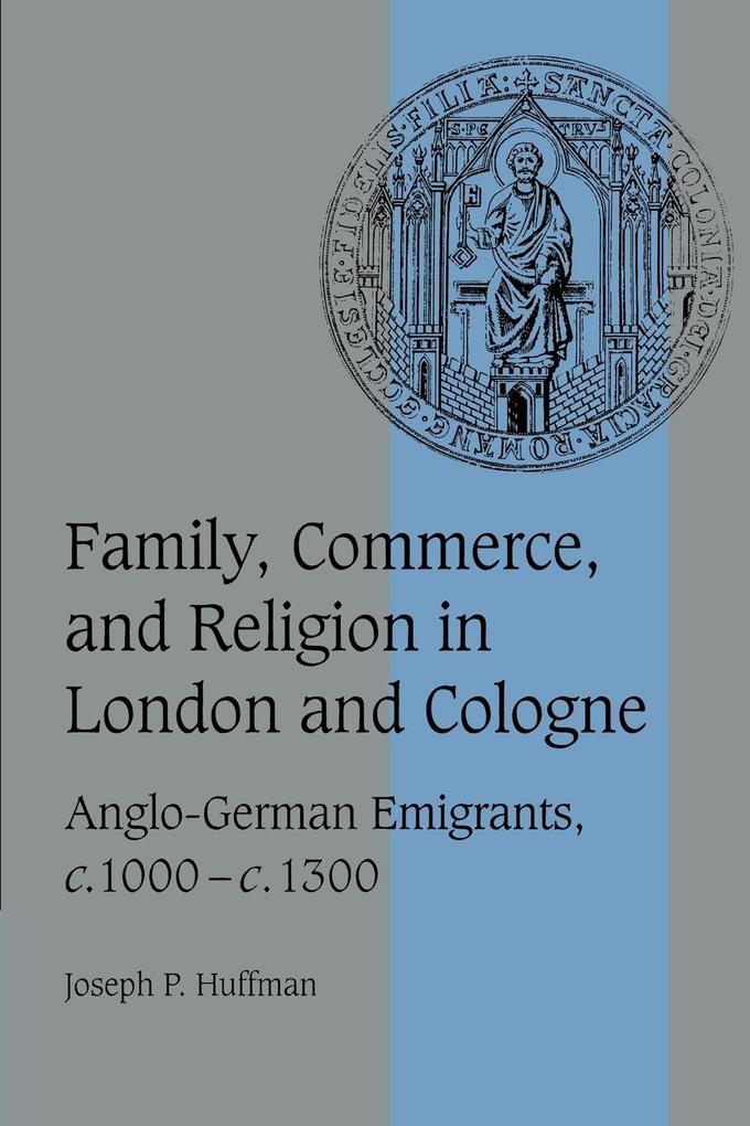 Family, Commerce, and Religion in London and Cologne: Anglo-German Emigrants, C.1000 C.1300 als Buch