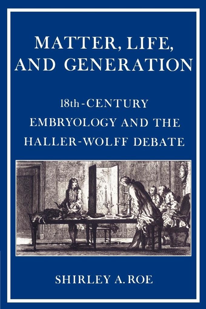 Matter, Life, and Generation: Eighteenth-Century Embryology and the Haller-Wolff Debate als Buch