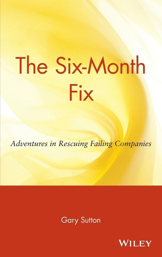 The Six Month Fix: Adventures in Rescuing Failing Companies als Buch