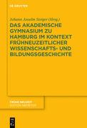 Das Akademische Gymnasium zu Hamburg (gegr. 1613) im Kontext frühneuzeitlicher Wissenschafts- und Bildungsgeschichte
