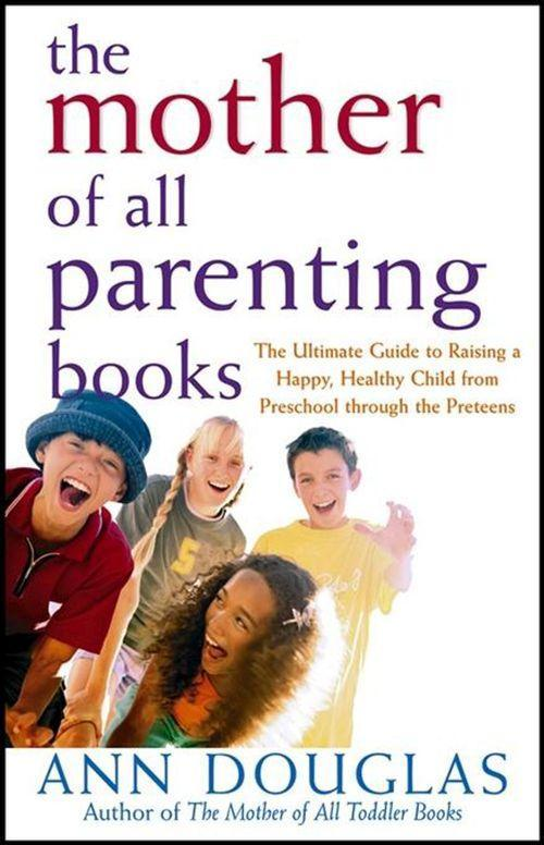 The Mother of All Parenting Books: The Ultimate Guide to Raising a Happy, Healthy Child from Preschool Through the Preteens als Buch