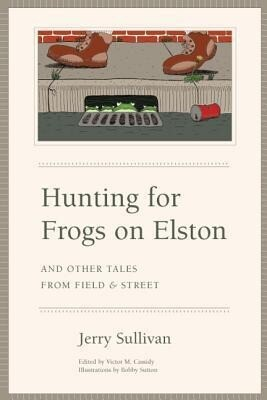 Hunting for Frogs on Elston, and Other Tales from Field & Street als Buch