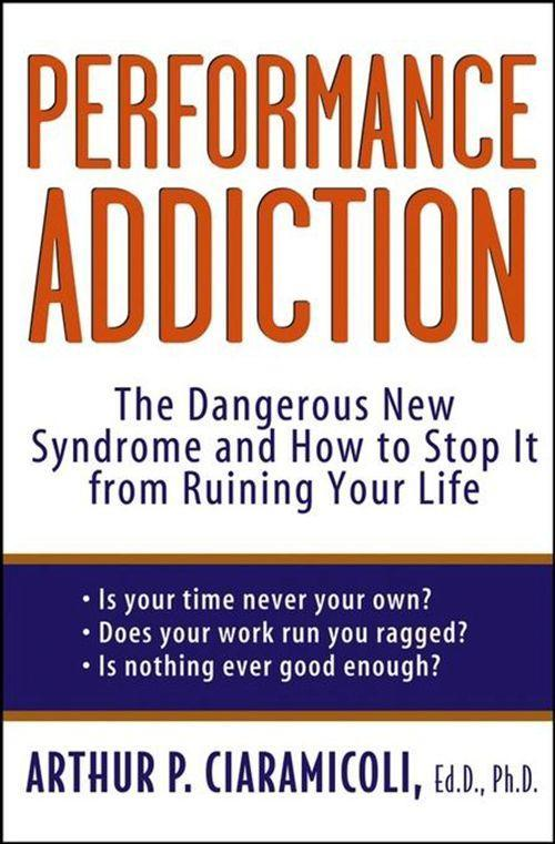 Performance Addiction: The Dangerous New Syndrome and How to Stop It from Ruining Your Life als Buch