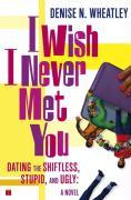 I Wish I Never Met You: Dating the Shiftless, Stupid, and Ugly a Novel als Taschenbuch