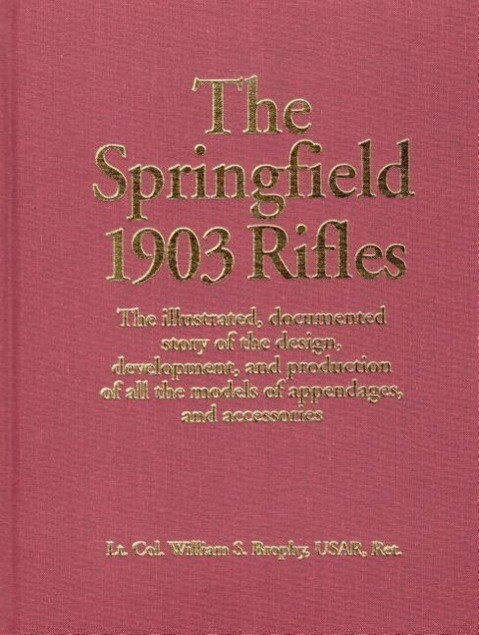 The Springfield 1903 Rifles: The Illustrated, Documented Story of the Design, Development, and Production of All the Models of Appendages, and Acce als Buch