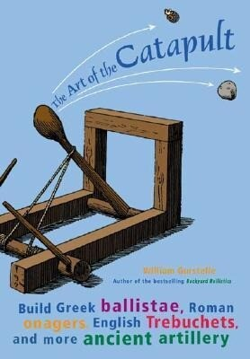 The Art of the Catapult: Build Greek Ballistae, Roman Onagers, English Trebuchets, and More Ancient Artillery als Taschenbuch