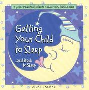 Getting Your Child to Sleep and Back to Sleep Tips for Parents of Infants, Toddlers and Preschoolers