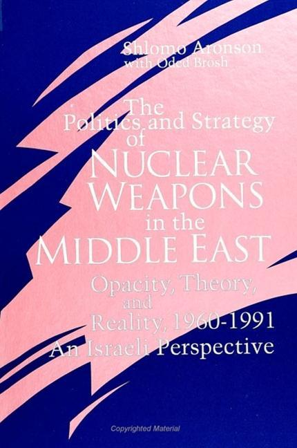 The Politics and Strategy of Nuclear Weapons in the Middle East: Opacity, Theory, and Reality, 1960-1991 -- An Israeli Perspective als Taschenbuch