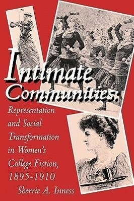 Intimate Communities: Representation and Social Transformation in Women's College Fiction, 1895-1910 als Taschenbuch