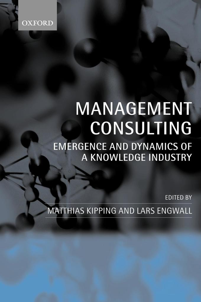 Management Consulting: Emergence and Dynamics of a Knowledge Industry als Buch