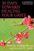30 Days Toward Healing Your Grief: A Workbook for Healing