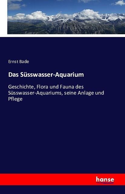 Das Süsswasser-Aquarium als Buch von Ernst Bade