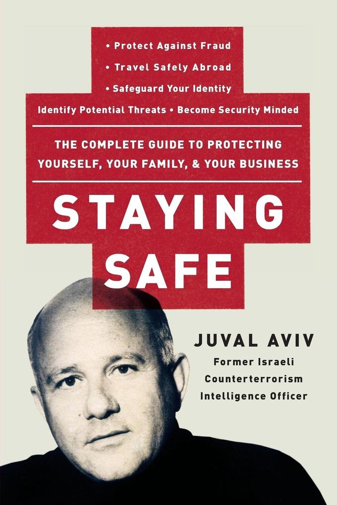 Staying Safe: The Complete Guide to Protecting Yourself, Your Family, and Your Business als Buch