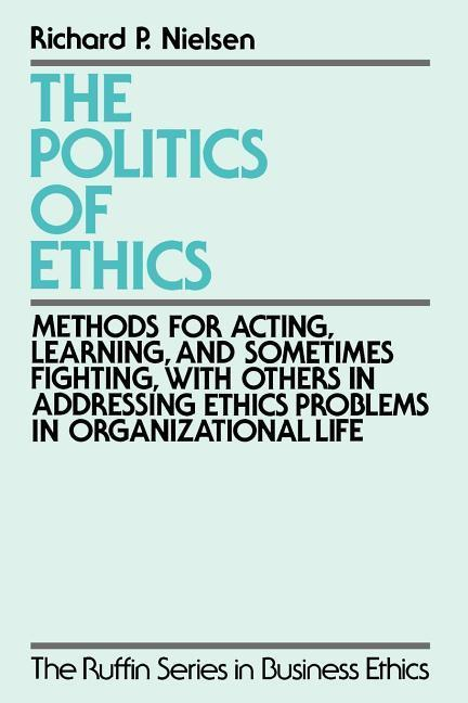 The Politics of Ethics: Methods for Acting, Learning, and Sometimes Fighting with Others in Addressing Problems in Organizational Life als Buch