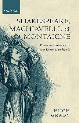 Shakespeare, Machiavelli, and Montaigne: Power and Subjectivity from Richard II to Hamlet als Buch