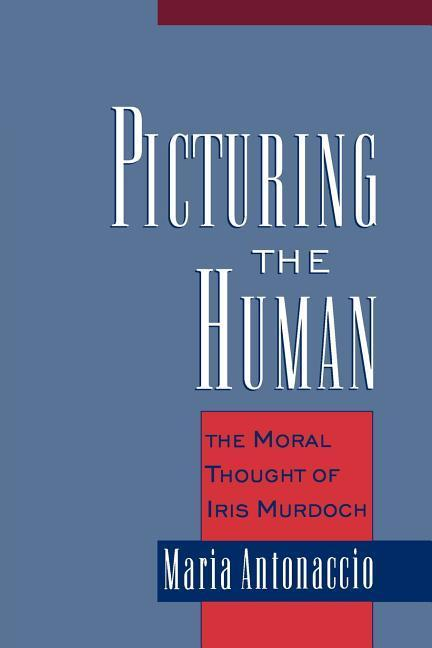 Picturing the Human: The Moral Thought of Iris Murdoch als Buch