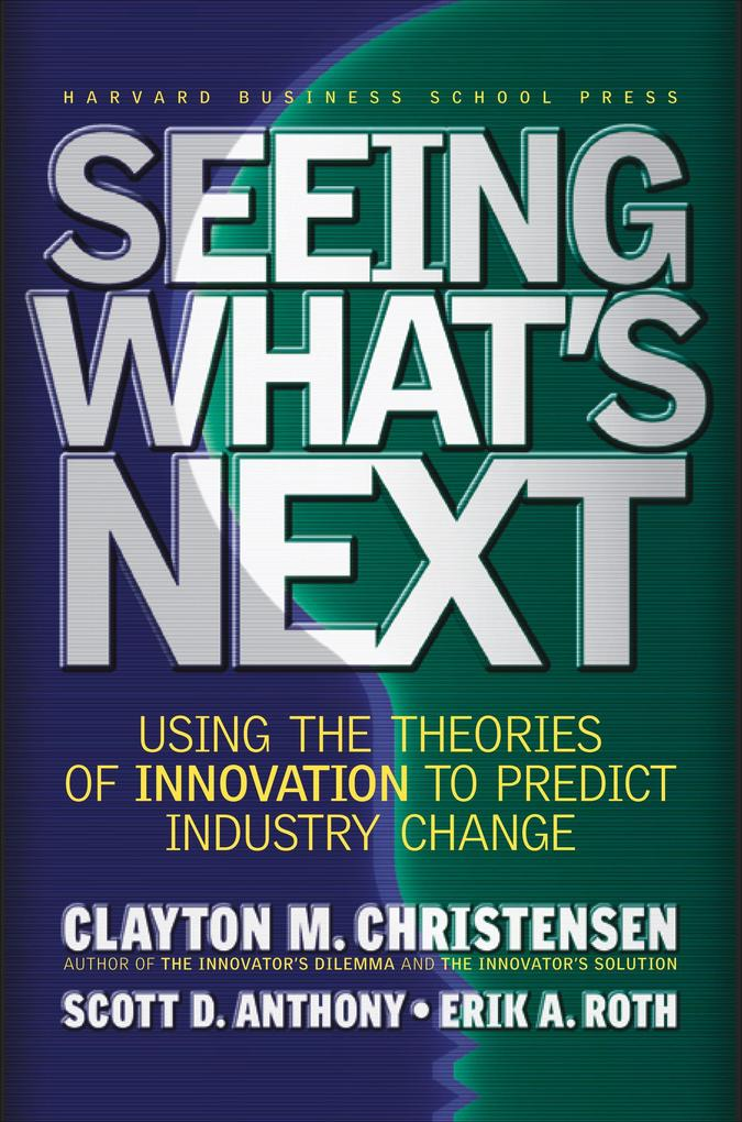 Seeing What's Next: Using the Theories of Innovation to Predict Industry Change als Buch