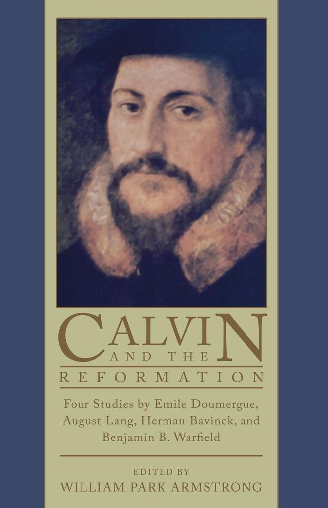 Calvin and the Reformation: Four Studies by Emile Doumergue, August Lang, Herman Bavinck, and Benjamin B. Warfield als Taschenbuch