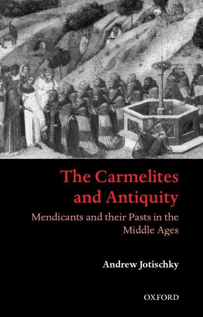 The Carmelites and Antiquity. Mendicants and Their Pasts in the Middle Ages als Buch