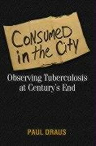 Consumed in the City: Observing Tuberculosis at Century's End als Taschenbuch