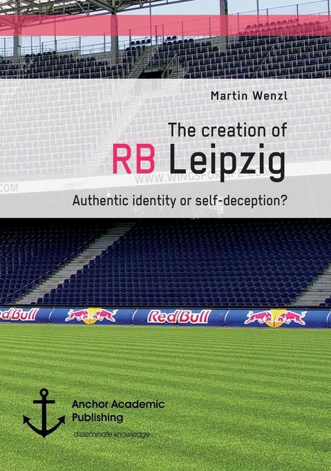 The creation of RB Leipzig. Authentic identity or self-deception? als Buch von Martin Wenzl
