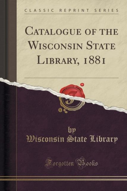 Catalogue of the Wisconsin State Library, 1881 ...
