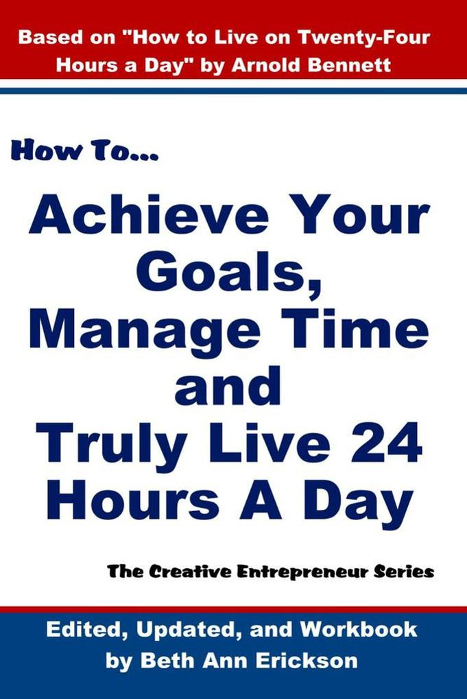 How to Achieve Your Goals, Manage Time, and Truly Live 24 Hours A Day (The Creative Entrepreneur) als eBook epub