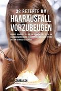 38 Rezepte Um Haarausfall Vorzubeugen: Beginne Nahrung Zu Dir Zu Nehmen, Die Reich an Haarwuchsfördernden Vitaminen Und Mineralien Ist Und Dich VOR Ha